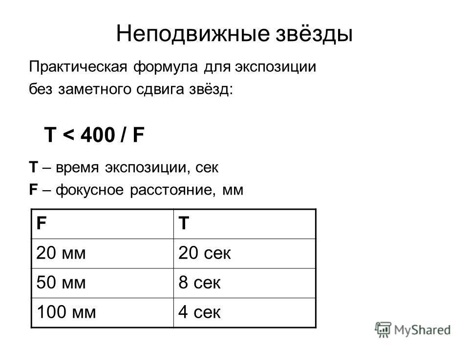 Неподвижные звёзды Практическая формула для экспозиции без заметного сдвига звёзд: Т < 400 / F T – время экспозиции, сек F – фокусное расстояние, мм FT 20 мм20 сек 50 мм8 сек 100 мм4 сек