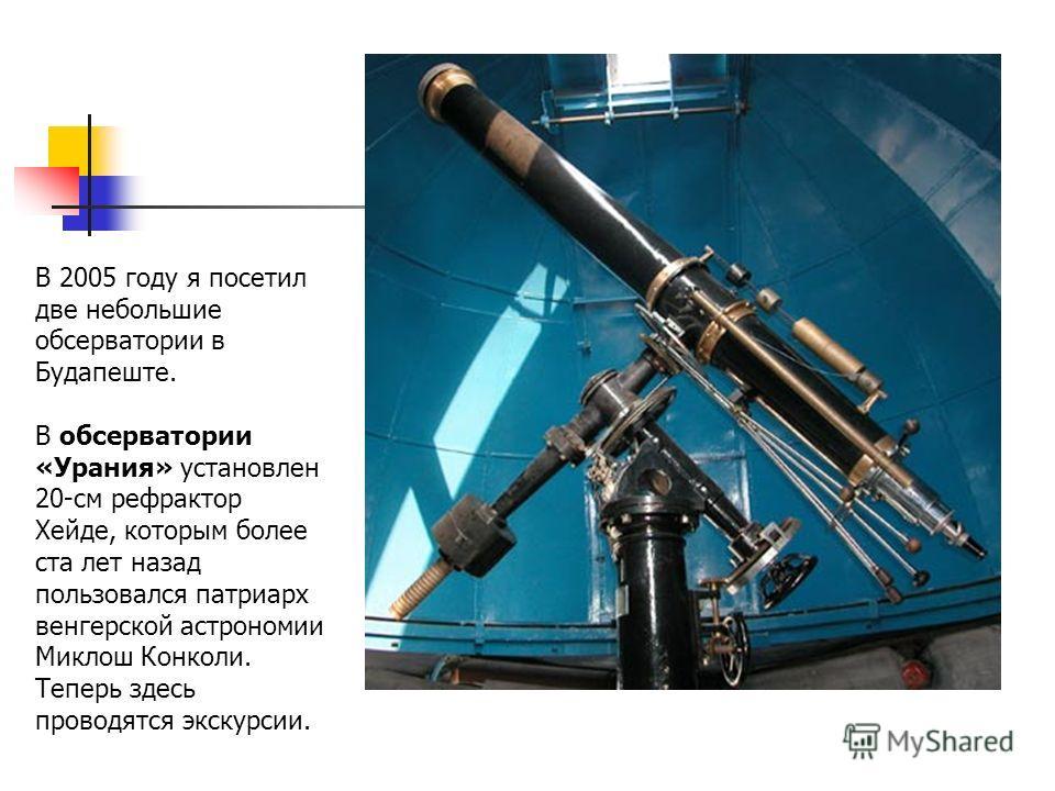 В 2005 году я посетил две небольшие обсерватории в Будапеште. В обсерватории «Урания» установлен 20-см рефрактор Хейде, которым более ста лет назад пользовался патриарх венгерской астрономии Миклош Конколи. Теперь здесь проводятся экскурсии.