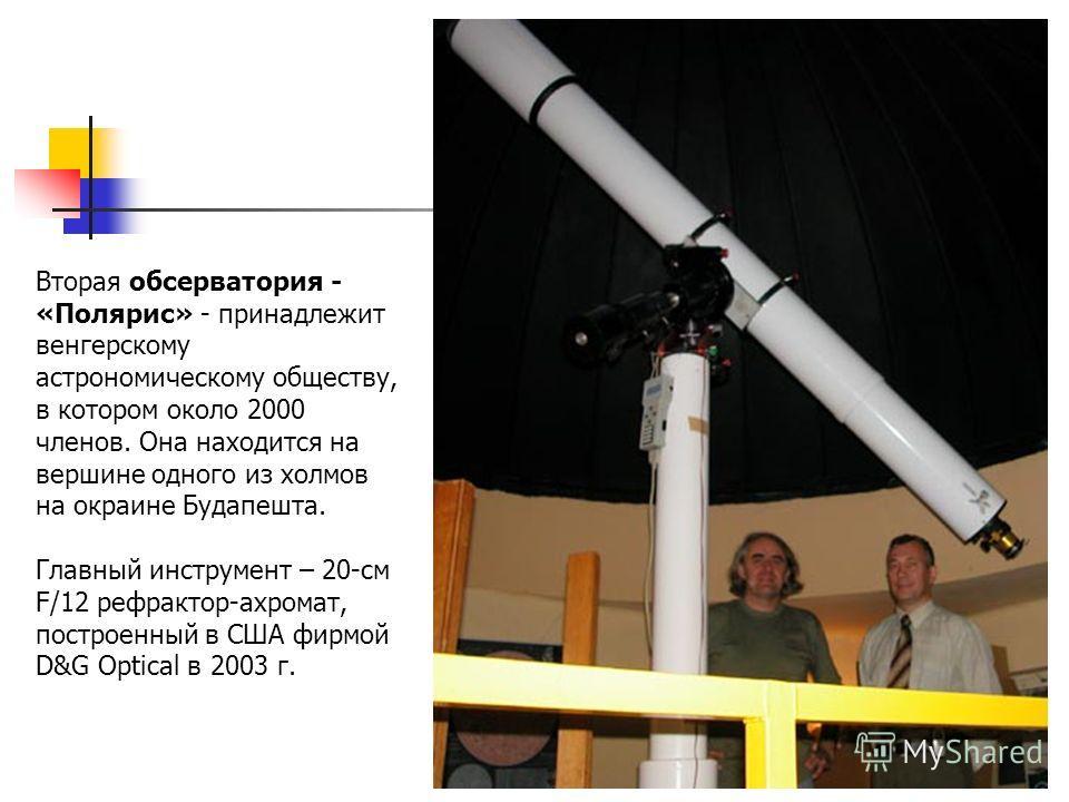 Вторая обсерватория - «Полярис» - принадлежит венгерскому астрономическому обществу, в котором около 2000 членов. Она находится на вершине одного из холмов на окраине Будапешта. Главный инструмент – 20-см F/12 рефрактор-ахромат, построенный в США фир