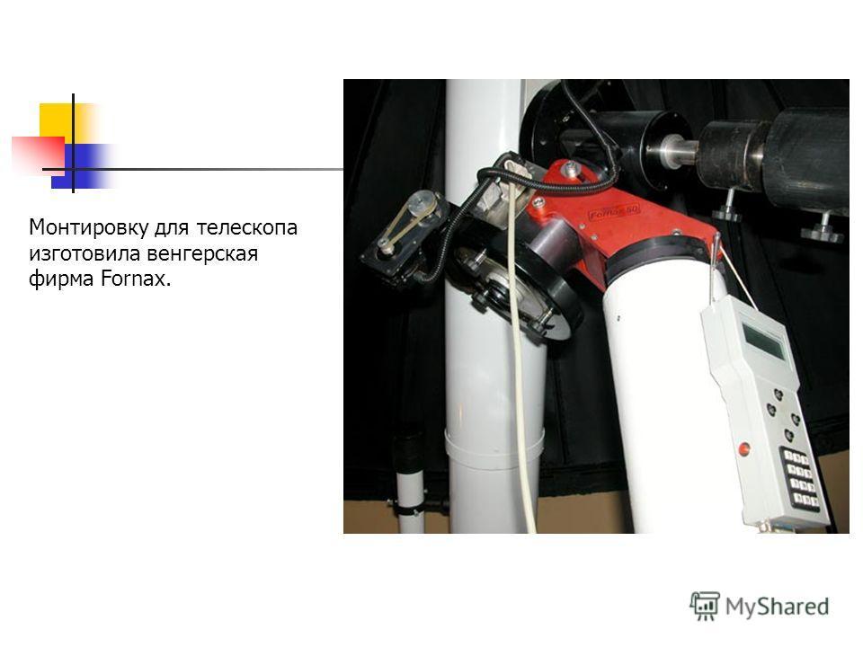Монтировку для телескопа изготовила венгерская фирма Fornax.