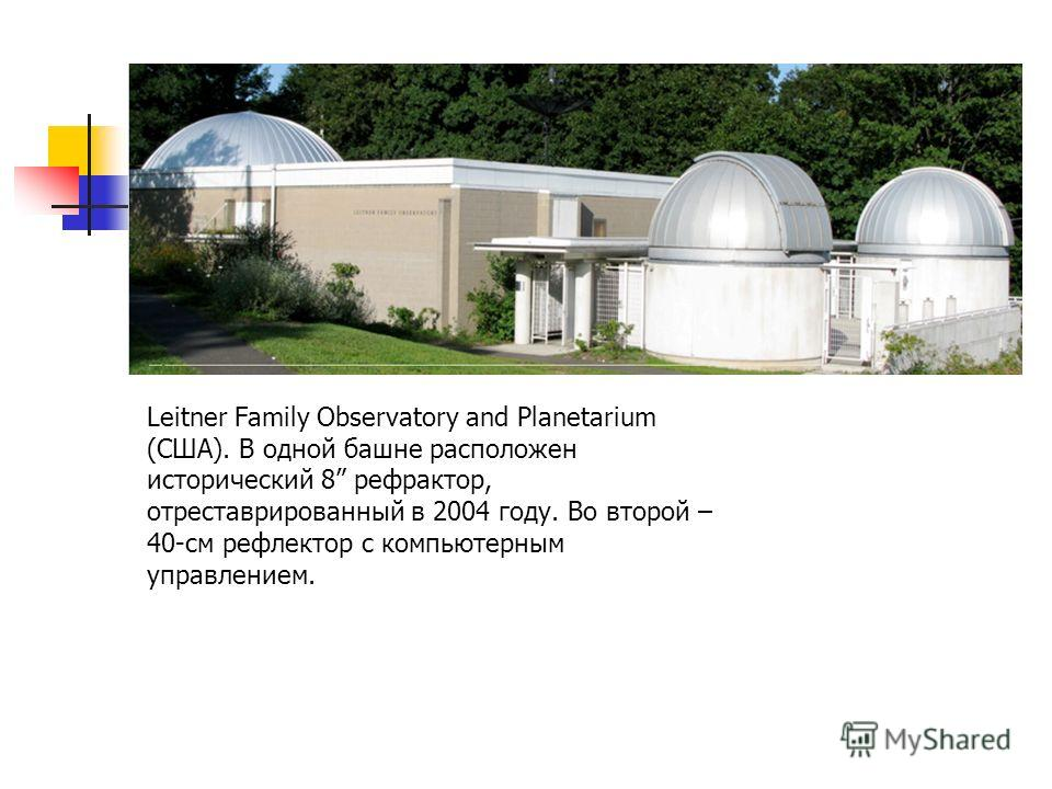 Leitner Family Observatory and Planetarium (США). В одной башне расположен исторический 8 рефрактор, отреставрированный в 2004 году. Во второй – 40-см рефлектор с компьютерным управлением.