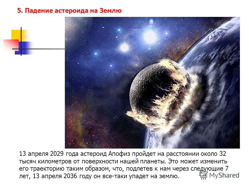 5. Падение астероида на Землю 13 апреля 2029 года астероид Апофиз пройдет на расстоянии около 32 тысяч километров от поверхности нашей планеты. Это может изменить его траекторию таким образом, что, подлетев к нам через следующие 7 лет, 13 апреля 2036