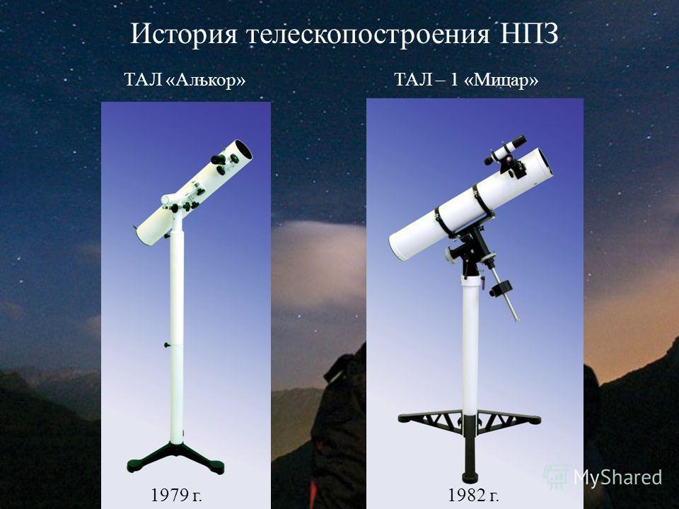 История телескопостроения НПЗ ТАЛ «Алькор»ТАЛ – 1 «Мицар» 1979 г.1982 г.
