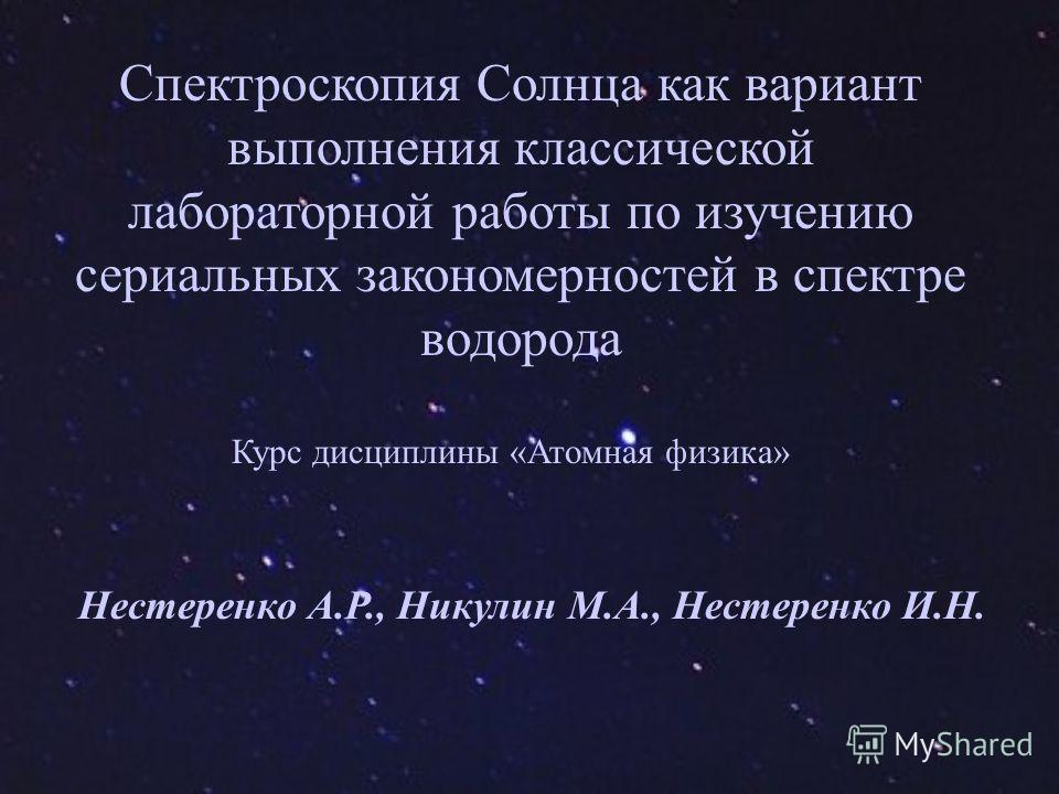 Спектроскопия Солнца как вариант выполнения классической лабораторной работы по изучению сериальных закономерностей в спектре водорода Курс дисциплины «Атомная физика» Нестеренко А.Р., Никулин М.А., Нестеренко И.Н.