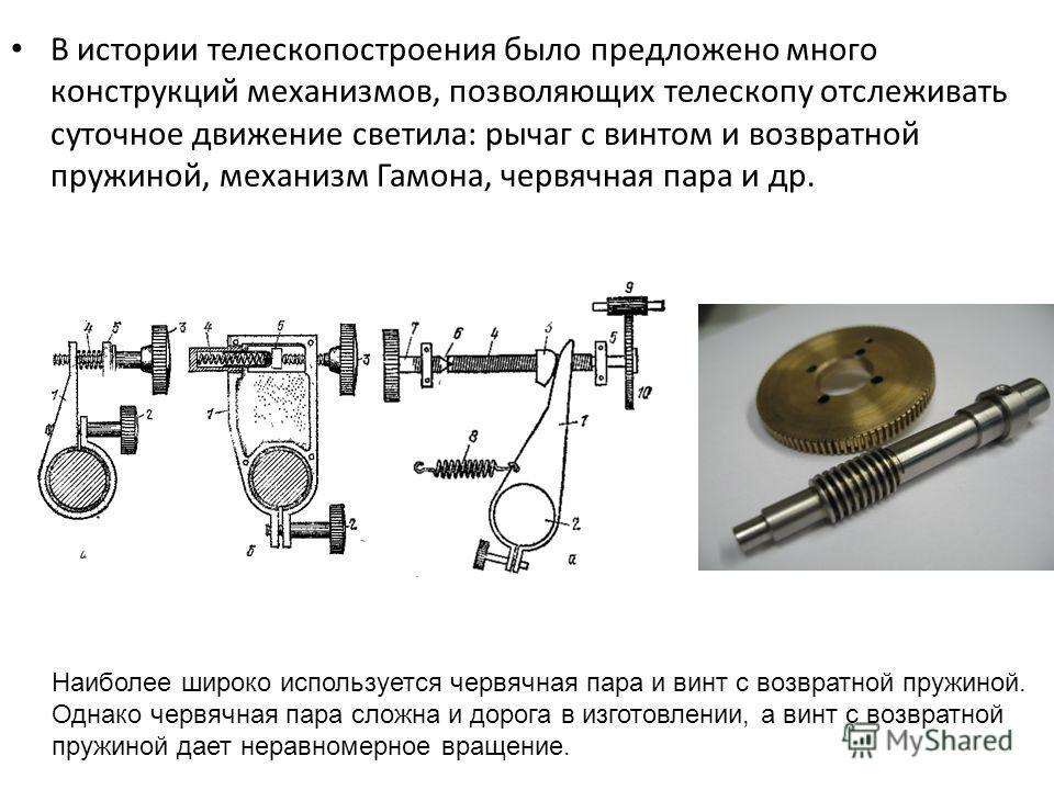 В истории телескопостроения было предложено много конструкций механизмов, позволяющих телескопу отслеживать суточное движение светила: рычаг с винтом и возвратной пружиной, механизм Гамона, червячная пара и др. Наиболее широко используется червячная