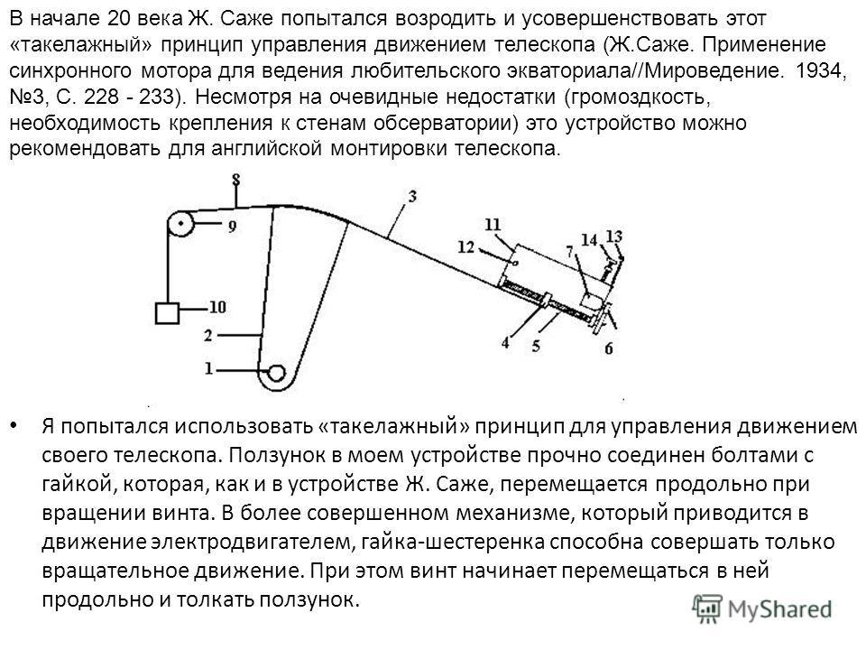 Я попытался использовать «такелажный» принцип для управления движением своего телескопа. Ползунок в моем устройстве прочно соединен болтами с гайкой, которая, как и в устройстве Ж. Саже, перемещается продольно при вращении винта. В более совершенном
