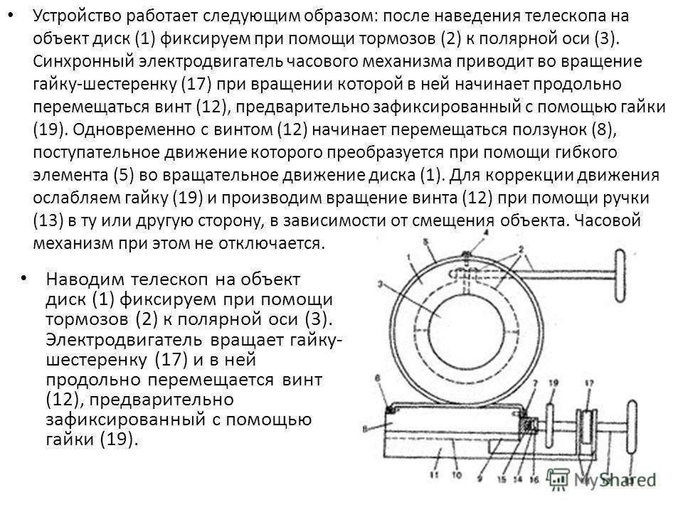 Устройство работает следующим образом: после наведения телескопа на объект диск (1) фиксируем при помощи тормозов (2) к полярной оси (3). Синхронный электродвигатель часового механизма приводит во вращение гайку-шестеренку (17) при вращении которой в