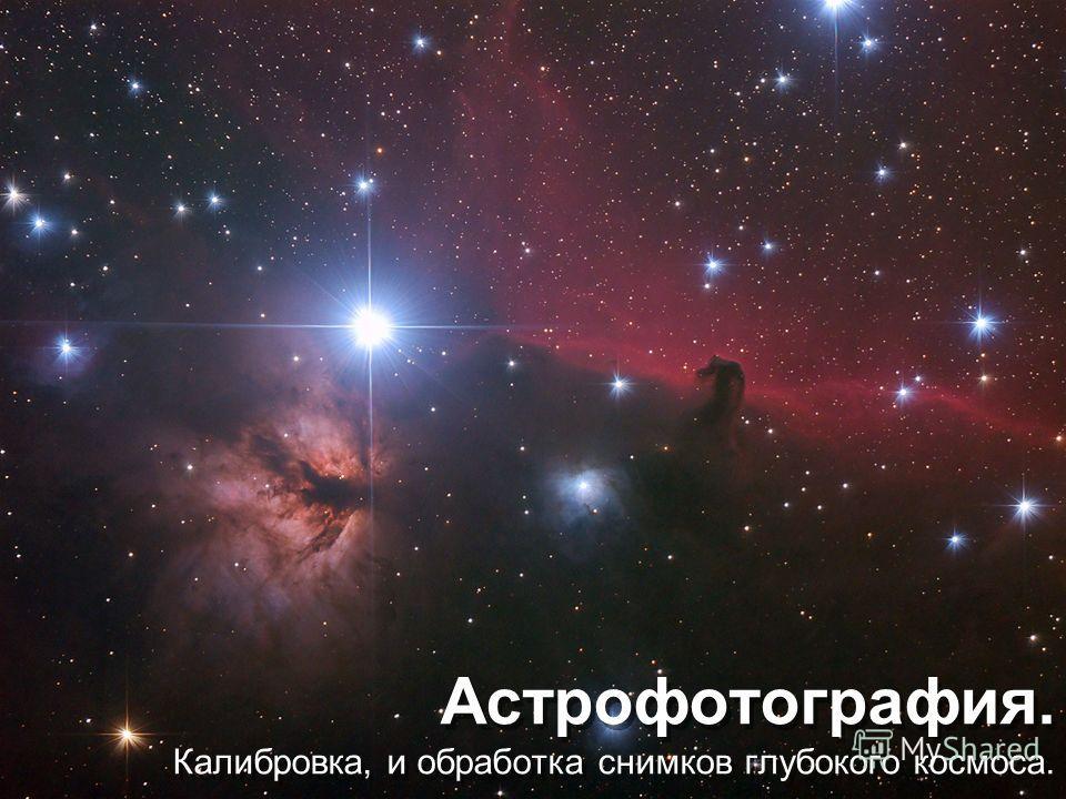 Астрофотография. Калибровка, и обработка снимков глубокого космоса.