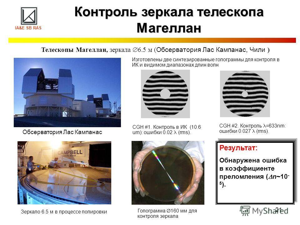 21 Контроль зеркала телескопа Магеллан IA&E SB RAS Телескопы Магеллан, зеркала 6.5 м ( Обсерватория Лас Кампанас, Чили ) Результат: Обнаружена ошибка в коэффициенте преломления ( n~10 - 5 ). Результат: Обнаружена ошибка в коэффициенте преломления ( n