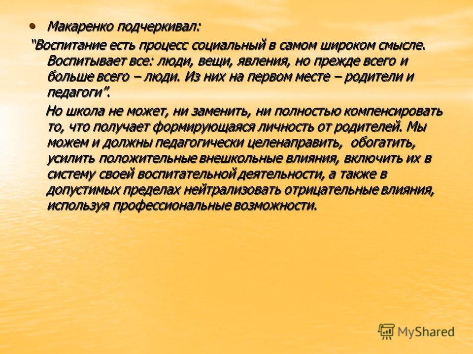 Макаренко подчеркивал: Макаренко подчеркивал: Воспитание есть процесс социальный в самом широком смысле. Воспитывает все: люди, вещи, явления, но прежде всего и больше всего – люди. Из них на первом месте – родители и педагоги. Но школа не может, ни