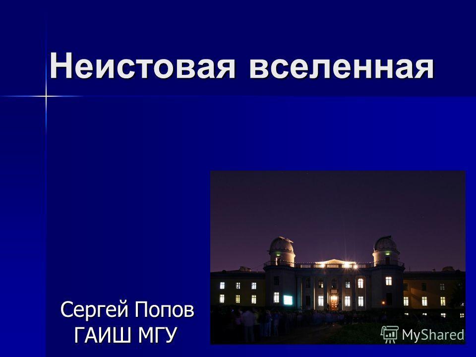 Неистовая вселенная Сергей Попов ГАИШ МГУ