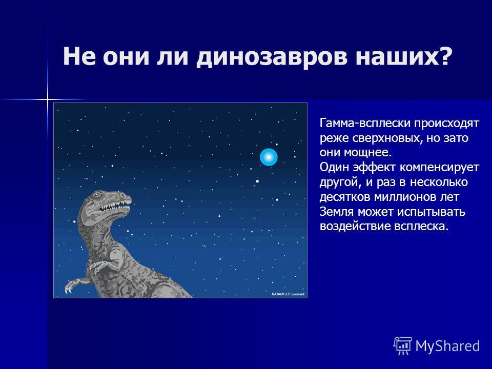 Не они ли динозавров наших? Гамма-всплески происходят реже сверхновых, но зато они мощнее. Один эффект компенсирует другой, и раз в несколько десятков миллионов лет Земля может испытывать воздействие всплеска.
