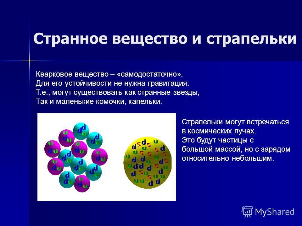 Странное вещество и страпельки Кварковое вещество – «самодостаточно». Для его устойчивости не нужна гравитация. Т.е., могут существовать как странные звезды, Так и маленькие комочки, капельки. Страпельки могут встречаться в космических лучах. Это буд