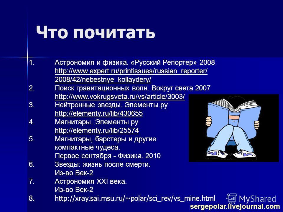 Что почитать 1.Астрономия и физика. «Русский Репортер» 2008 http://www.expert.ru/printissues/russian_reporter/ 2008/42/nebestnye_kollaydery/ http://www.expert.ru/printissues/russian_reporter/ 2008/42/nebestnye_kollaydery/ 2.Поиск гравитационных волн.