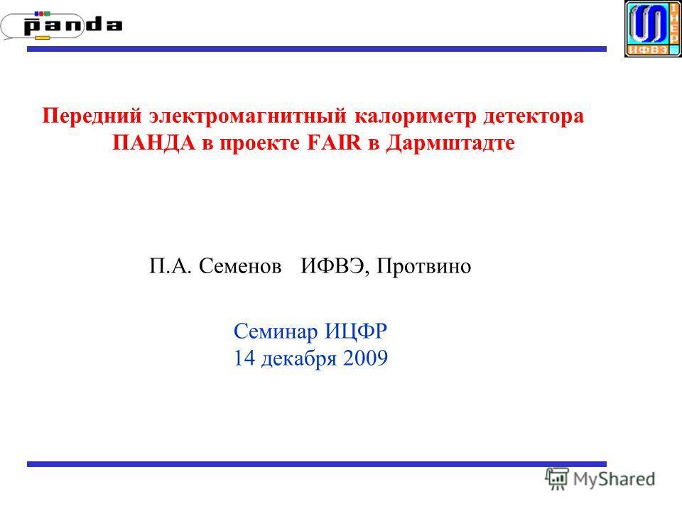 Передний электромагнитный калориметр детектора ПАНДА в проекте FAIR в Дармштадте П.А. Семенов ИФВЭ, Протвино Семинар ИЦФР 14 декабря 2009