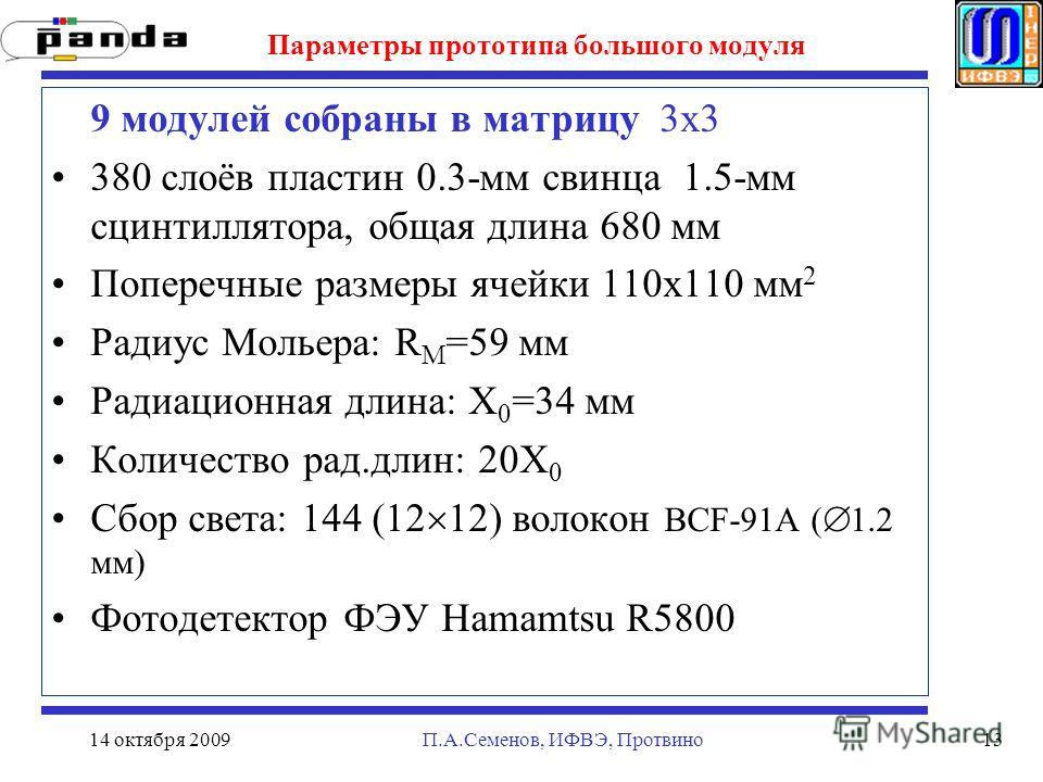 14 октября 2009П.А.Семенов, ИФВЭ, Протвино13 Параметры прототипа большого модуля 9 модулей собраны в матрицу 3х3 380 слоёв пластин 0.3-мм свинца 1.5-мм сцинтиллятора, общая длина 680 мм Поперечные размеры ячейки 110x110 мм 2 Радиус Мольера: R M =59 м