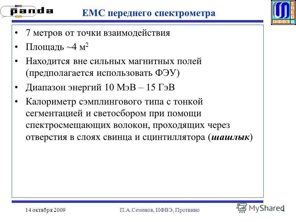 14 октября 2009П.А.Семенов, ИФВЭ, Протвино4 EMC переднего спектрометра 7 метров от точки взаимодействия Площадь ~4 м 2 Находится вне сильных магнитных полей (предполагается использовать ФЭУ) Диапазон энергий 10 МэВ – 15 ГэВ Калориметр сэмплингового т