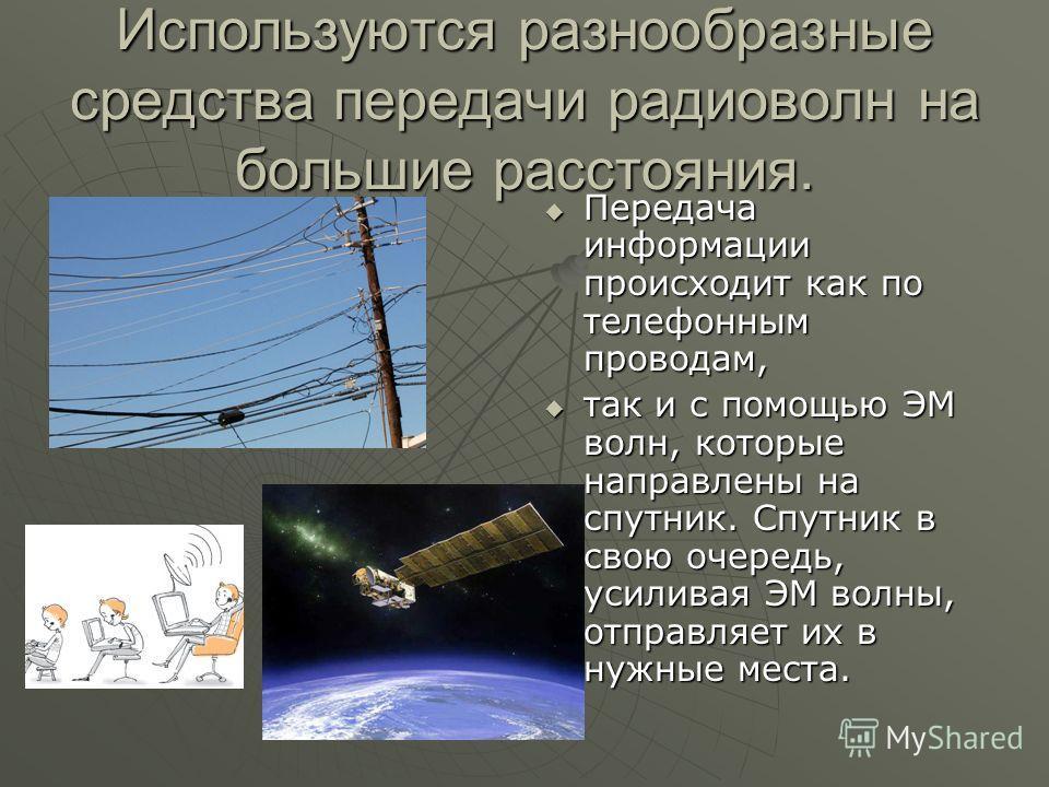 Используются разнообразные средства передачи радиоволн на большие расстояния. Передача информации происходит как по телефонным проводам, Передача информации происходит как по телефонным проводам, так и с помощью ЭМ волн, которые направлены на спутник