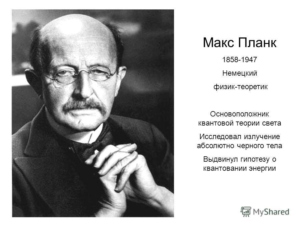 Макс Планк 1858-1947 Немецкий физик-теоретик Основоположник квантовой теории света Исследовал излучение абсолютно черного тела Выдвинул гипотезу о квантовании энергии