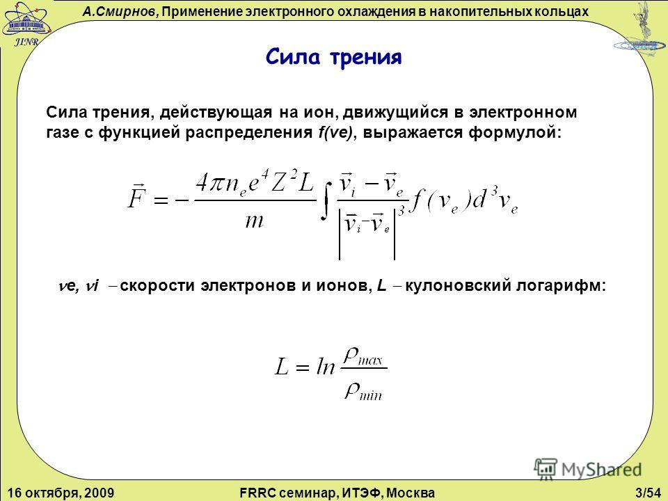 А.Смирнов, Применение электронного охлаждения в накопительных кольцах 16 октября, 2009FRRC семинар, ИТЭФ, Москва3/54 Сила трения Сила трения, действующая на ион, движущийся в электронном газе с функцией распределения f(ve), выражается формулой: е, i