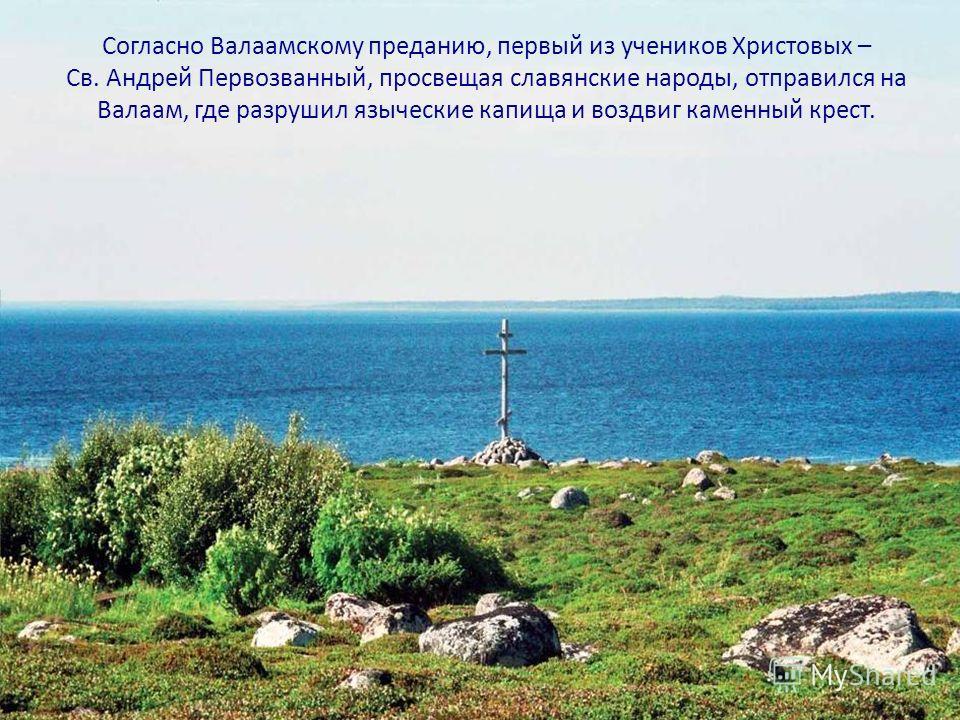 Согласно Валаамскому преданию, первый из учеников Христовых – Св. Андрей Первозванный, просвещая славянские народы, отправился на Валаам, где разрушил языческие капища и воздвиг каменный крест.