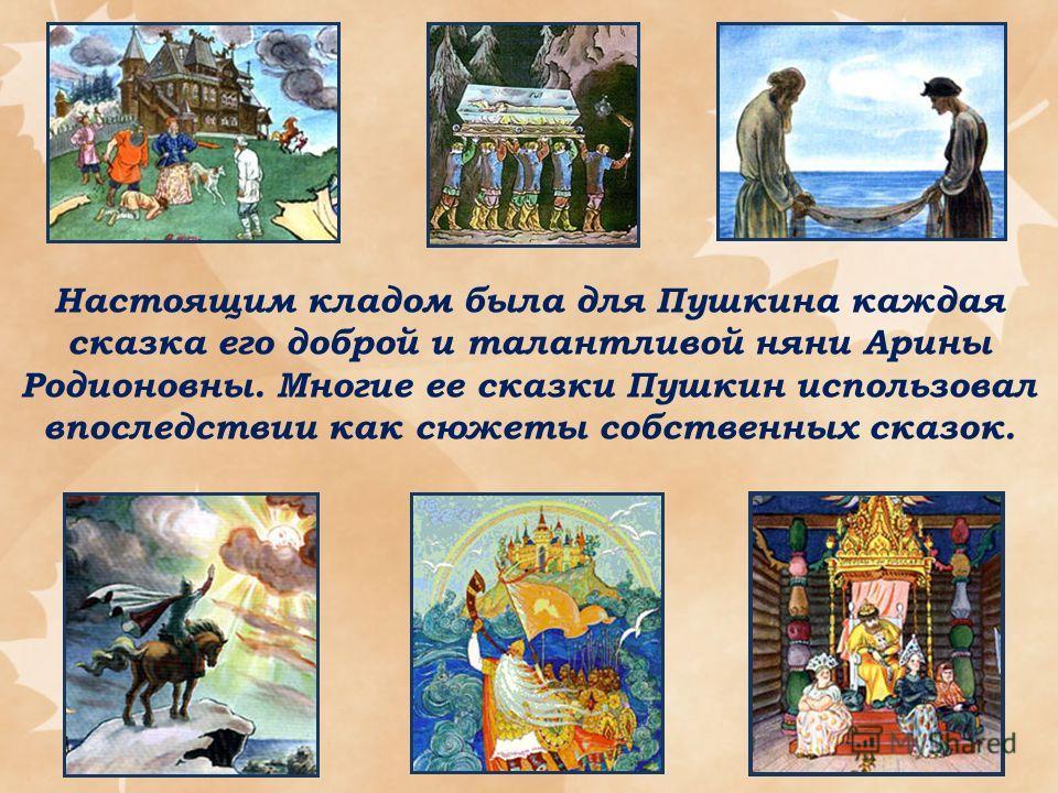 Настоящим кладом была для Пушкина каждая сказка его доброй и талантливой няни Арины Родионовны. Многие ее сказки Пушкин использовал впоследствии как сюжеты собственных сказок.