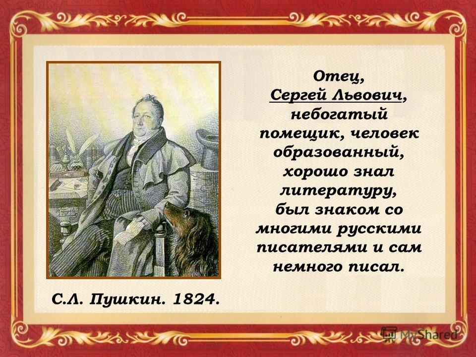С.Л. Пушкин. 1824. Отец, Сергей Львович, небогатый помещик, человек образованный, хорошо знал литературу, был знаком со многими русскими писателями и сам немного писал.