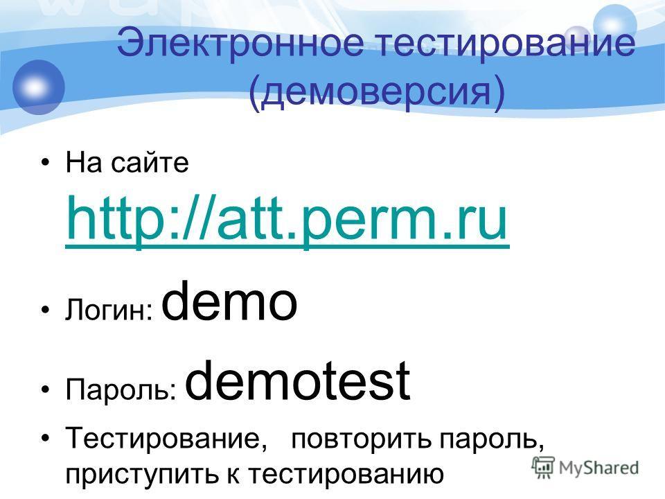 Электронное тестирование (демоверсия) На сайте http://att.perm.ru http://att.perm.ru Логин: demo Пароль: demotest Тестирование, повторить пароль, приступить к тестированию
