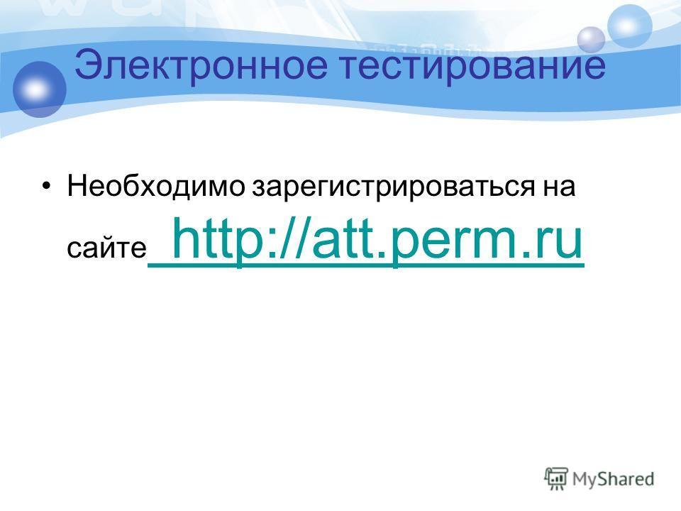 Электронное тестирование Необходимо зарегистрироваться на сайте http://att.perm.ru http://att.perm.ru