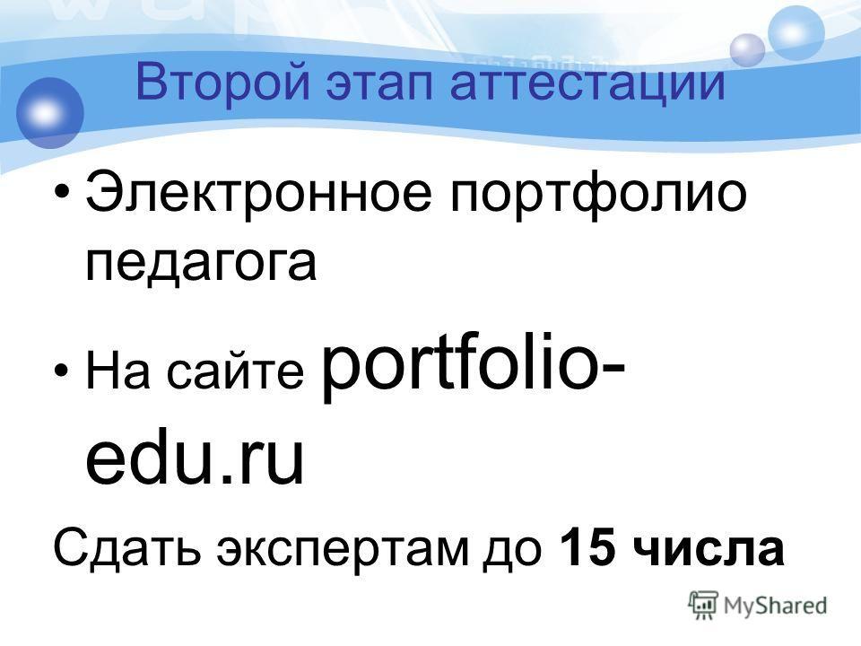 Второй этап аттестации Электронное портфолио педагога На сайте portfolio- edu.ru Сдать экспертам до 15 числа