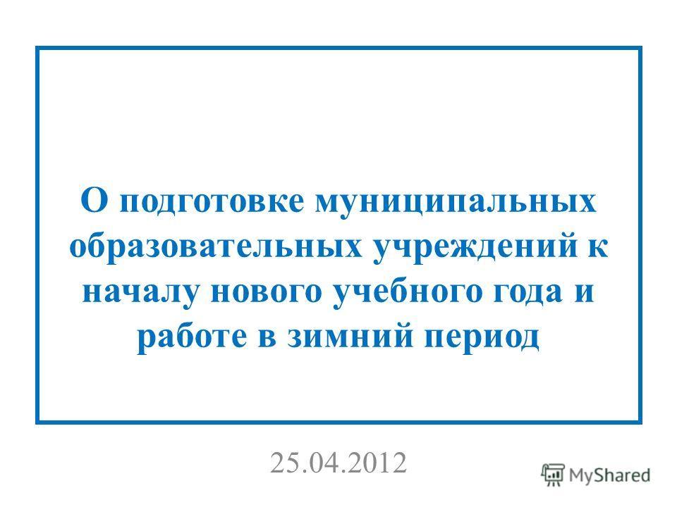 О подготовке муниципальных образовательных учреждений к началу нового учебного года и работе в зимний период 25.04.2012