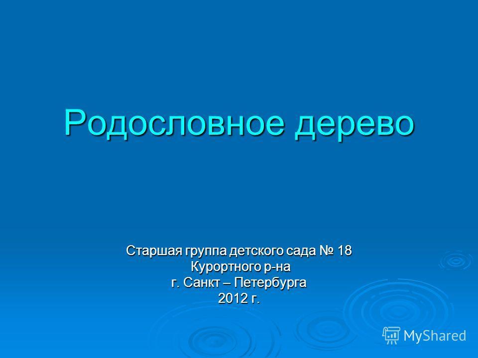Старшая группа детского сада 18 Курортного р-на Курортного р-на г. Санкт – Петербурга 2012 г. Родословное дерево