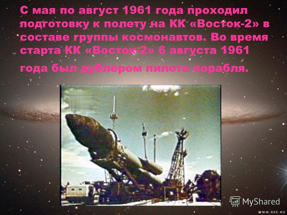 С мая по август 1961 года проходил подготовку к полету на КК «Восток-2» в составе группы космонавтов. Во время старта КК «Восток-2» 6 августа 1961 года был дублером пилота корабля.
