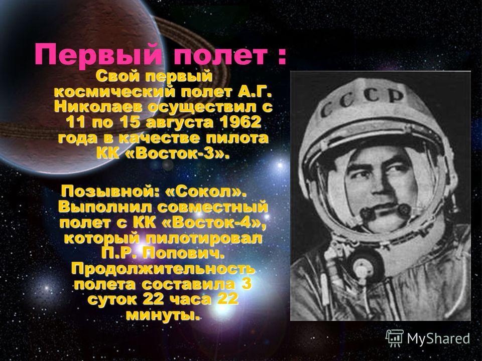 Первый полет : Свой первый космический полет А.Г. Николаев осуществил с 11 по 15 августа 1962 года в качестве пилота КК «Восток-3». Позывной: «Сокол». Выполнил совместный полет с КК «Восток-4», который пилотировал П.Р. Попович. Продолжительность поле