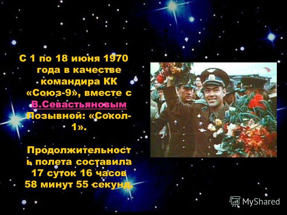 Второй полет : С 1 по 18 июня 1970 года в качестве командира КК «Союз-9», вместе с В.Севастьяновым Позывной: «Сокол- 1». Продолжительност ь полета составила 17 суток 16 часов 58 минут 55 секунд. В.Севастьяновым