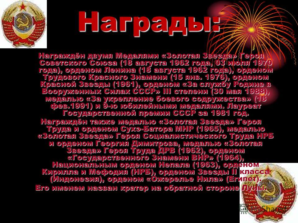 Награды: Награждён двумя Медалями «Золотая Звезда» Героя Советского Союза (18 августа 1962 года, 03 июля 1970 года), орденом Ленина (18 августа 1962 года), орденом Трудового Красного Знамени (15 янв. 1976), орденом Красной Звезды (1961), орденом «За
