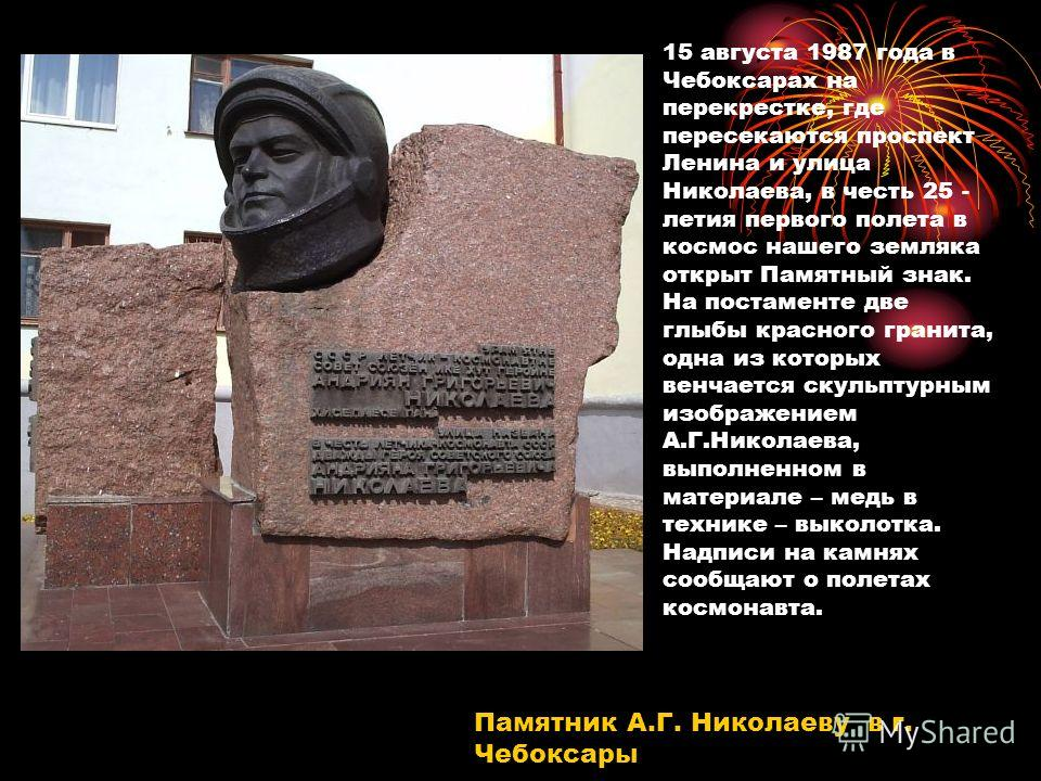 Памятник А.Г. Николаеву в г. Чебоксары 15 августа 1987 года в Чебоксарах на перекрестке, где пересекаются проспект Ленина и улица Николаева, в честь 25 - летия первого полета в космос нашего земляка открыт Памятный знак. На постаменте две глыбы красн