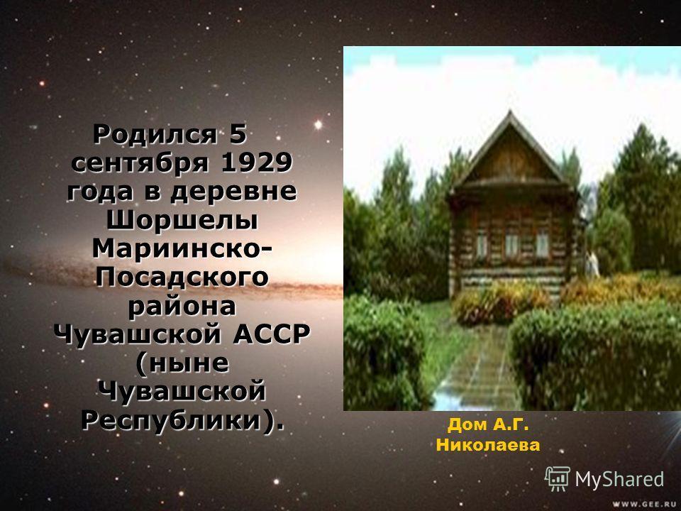 Родился 5 сентября 1929 года в деревне Шоршелы Мариинско- Посадского района Чувашской АССР (ныне Чувашской Республики). Дом А.Г. Николаева