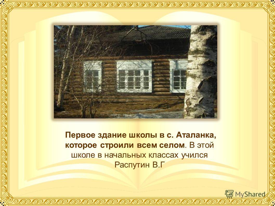 Первое здание школы в с. Аталанка, которое строили всем селом. В этой школе в начальных классах учился Распутин В.Г