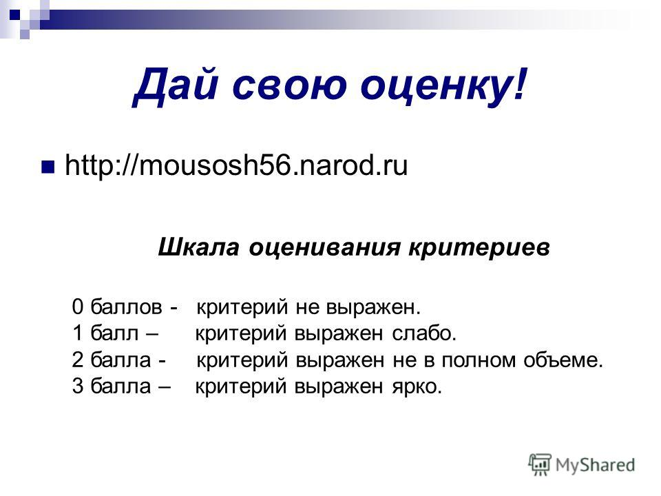 Дай свою оценку! http://mousosh56.narod.ru Шкала оценивания критериев 0 баллов - критерий не выражен. 1 балл – критерий выражен слабо. 2 балла - критерий выражен не в полном объеме. 3 балла – критерий выражен ярко.