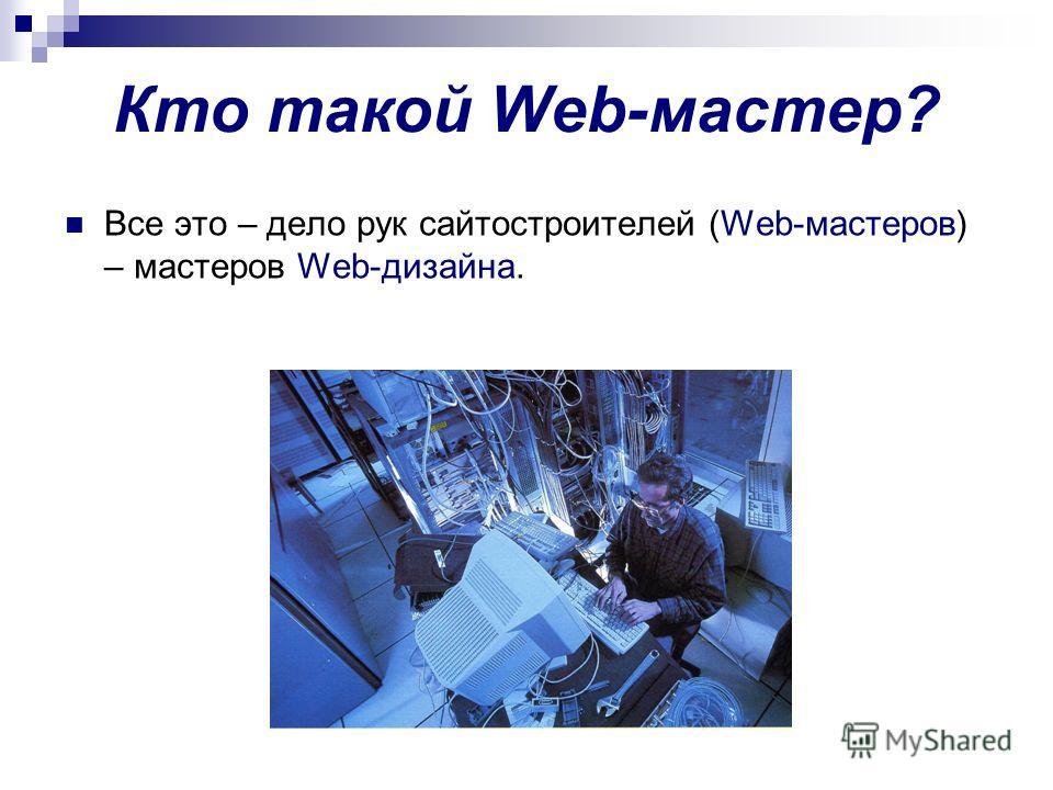 Кто такой Web-мастер? Все это – дело рук сайтостроителей (Web-мастеров) – мастеров Web-дизайна.