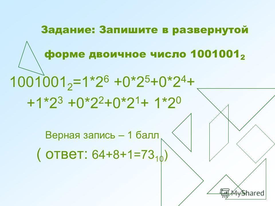 Задание: Запишите в развернутой форме двоичное число 1001001 2 1001001 2 =1*2 6 +0*2 5 +0*2 4 + +1*2 3 +0*2 2 +0*2 1 + 1*2 0 Верная запись – 1 балл ( ответ: 64+8+1=73 10 )