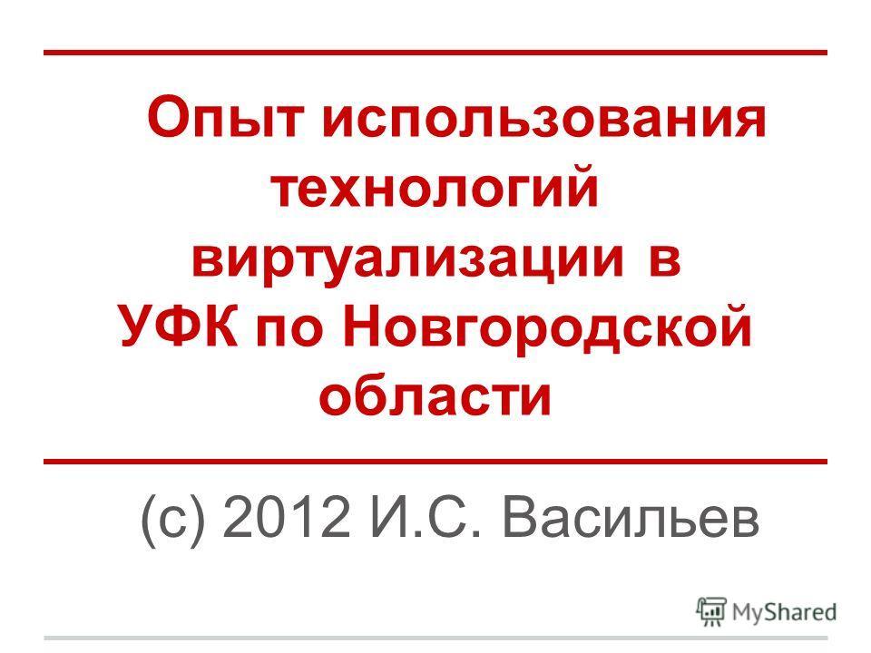 Опыт использования технологий виртуализации в УФК по Новгородской области (с) 2012 И.С. Васильев