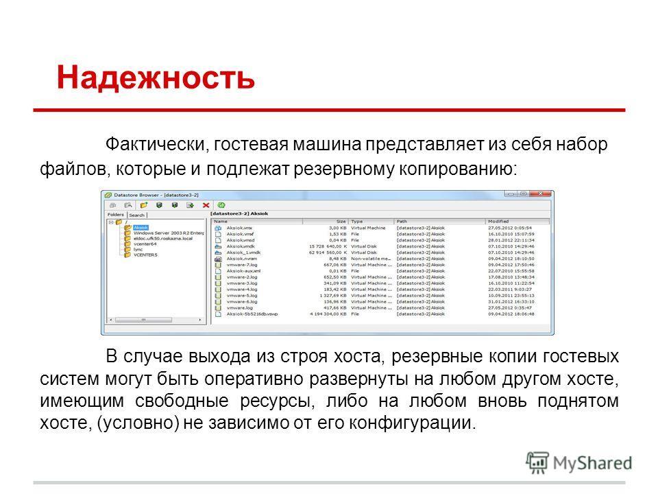 Надежность Фактически, гостевая машина представляет из себя набор файлов, которые и подлежат резервному копированию: В случае выхода из строя хоста, резервные копии гостевых систем могут быть оперативно развернуты на любом другом хосте, имеющим свобо