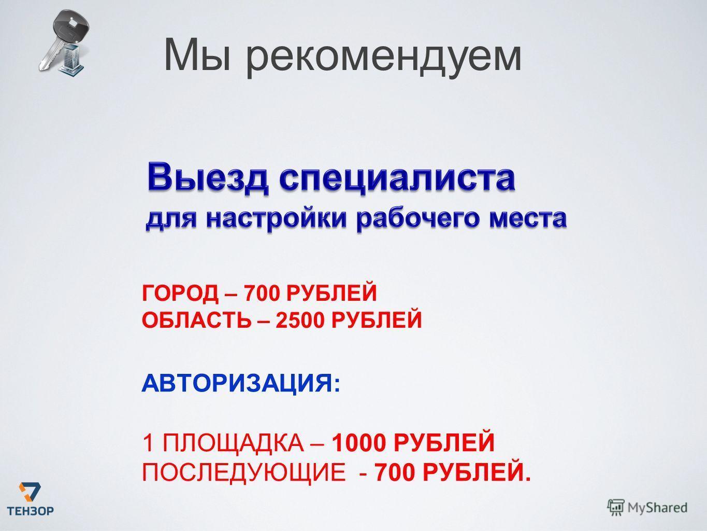 Мы рекомендуем ГОРОД – 700 РУБЛЕЙ ОБЛАСТЬ – 2500 РУБЛЕЙ АВТОРИЗАЦИЯ: 1 ПЛОЩАДКА – 1000 РУБЛЕЙ ПОСЛЕДУЮЩИЕ - 700 РУБЛЕЙ.