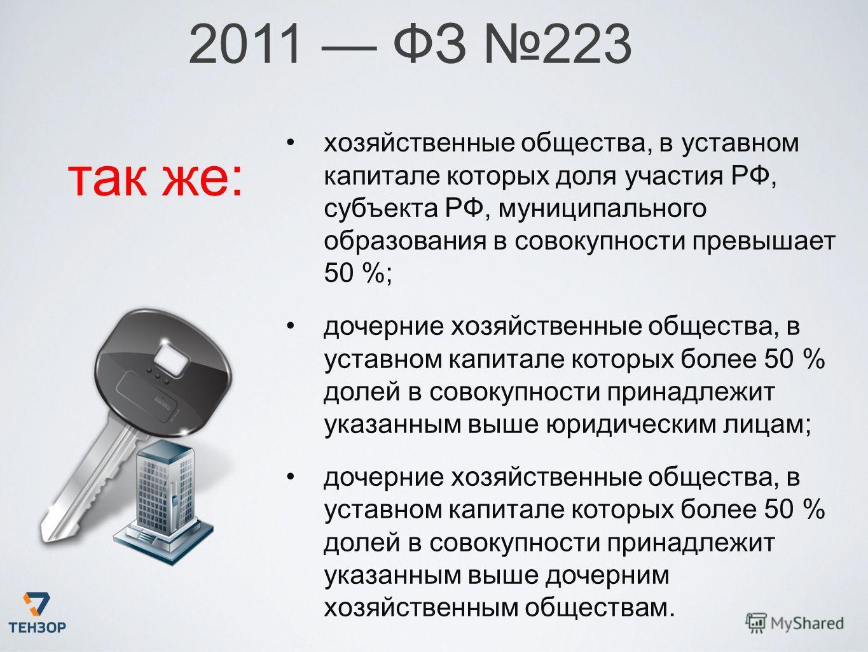 2011 ФЗ 223 так же: хозяйственные общества, в уставном капитале которых доля участия РФ, субъекта РФ, муниципального образования в совокупности превышает 50 %; дочерние хозяйственные общества, в уставном капитале которых более 50 % долей в совокупнос