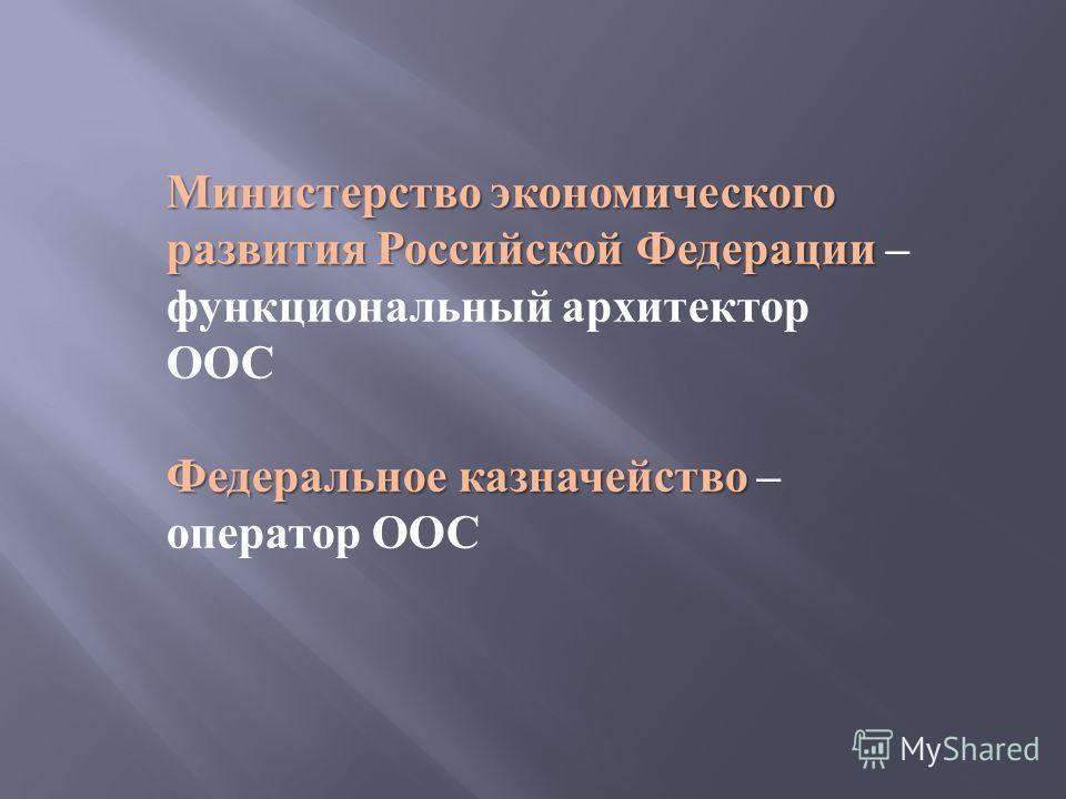 Министерство экономического развития Российской Федерации Министерство экономического развития Российской Федерации – функциональный архитектор ООС Федеральное казначейство Федеральное казначейство – оператор ООС