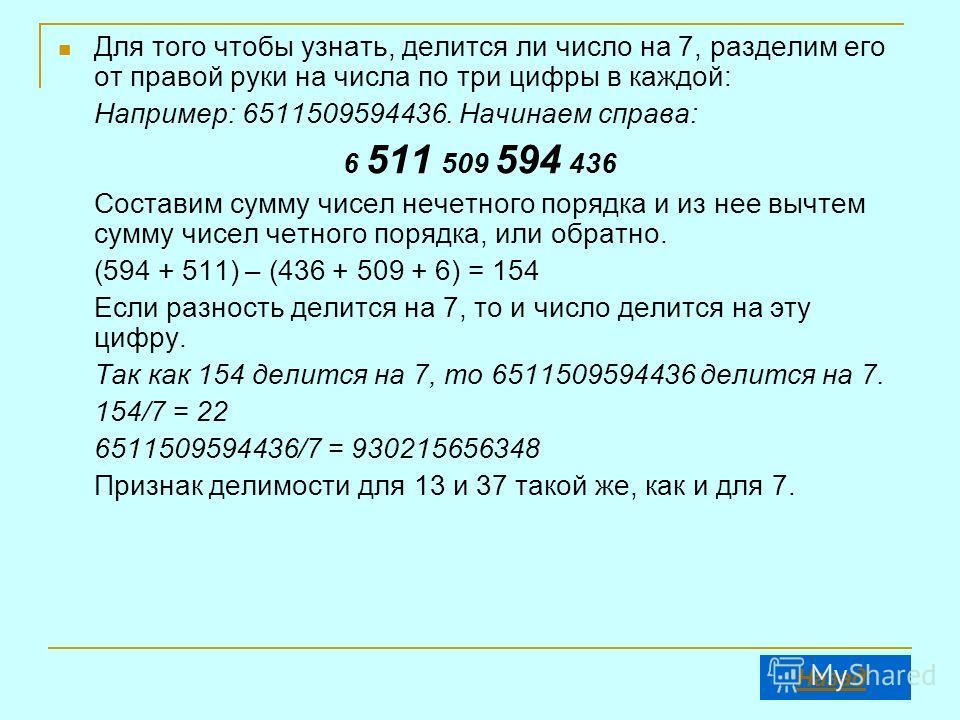 Для того чтобы узнать, делится ли число на 7, разделим его от правой руки на числа по три цифры в каждой: Например: 6511509594436. Начинаем справа: 6 511 509 594 436 Составим сумму чисел нечетного порядка и из нее вычтем сумму чисел четного порядка,