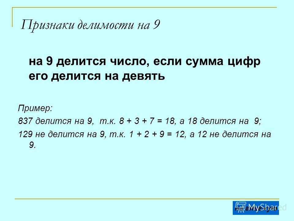 Признаки делимости на 9 на 9 делится число, если сумма цифр его делится на девять Пример: 837 делится на 9, т.к. 8 + 3 + 7 = 18, а 18 делится на 9; 129 не делится на 9, т.к. 1 + 2 + 9 = 12, а 12 не делится на 9. на главную