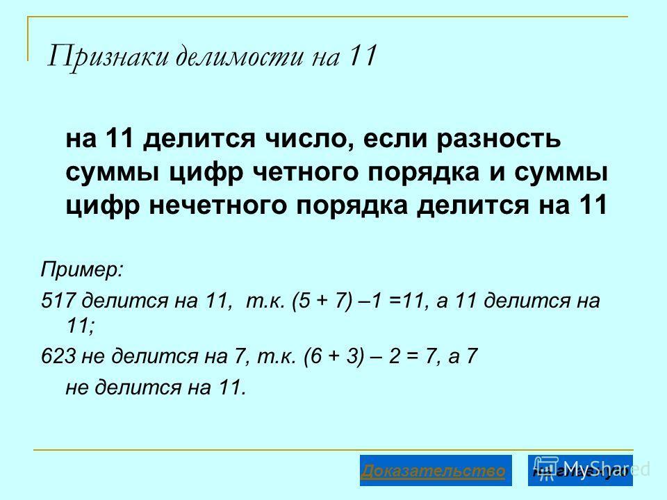 Признаки делимости на 11 на 11 делится число, если разность суммы цифр четного порядка и суммы цифр нечетного порядка делится на 11 Пример: 517 делится на 11, т.к. (5 + 7) –1 =11, а 11 делится на 11; 623 не делится на 7, т.к. (6 + 3) – 2 = 7, а 7 не